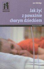 Jak żyć z poważnie chorym dzieckiem Poradnik dla rodziców