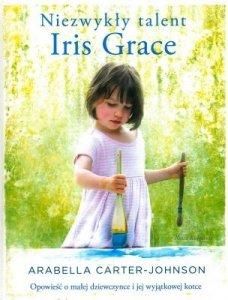 Niezwykły talent Iris Grace. Opowieść o małej dziewczynce i jej wyjątkowej kotce