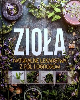 Zioła. Naturalne lekarstwa z pól i ogrodów