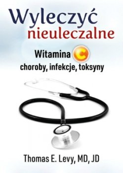 Wyleczyć nieuleczalne: Witamina C, choroby, infekcje, toksyny