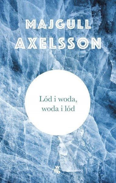 """Lód i woda, woda i lód"" Majgull Axelsson"