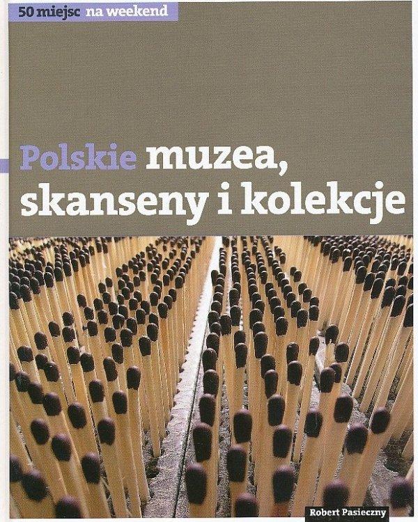 Polskie muzea, skanseny, kolekcje. 50 miejsc na weekend