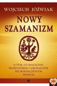 Nowy szamanizm - O tym, co magiczne, słowiańskie i archaiczne we współczesnym świecie