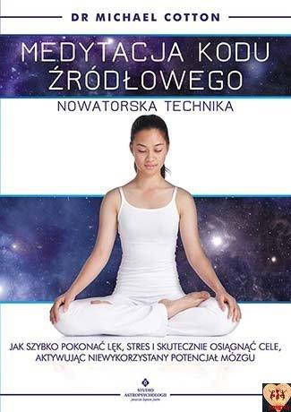 Medytacja kodu źródłowego – nowatorska technika. Jak szybko pokonać lęk, stres i skutecznie osiągnąć cele, aktywując niewykorzystany potencjał mózgu