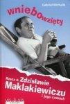 Wniebowzięty Rzecz o Zdzisławie Maklakiewiczu i jego czasach Gabriel Michalik