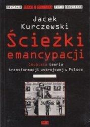 Ścieżki emancypacji Osobista teoria transformacji ustrojowej w Polsce Jacek Kurczewski