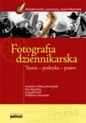 Fotografia dziennikarska Teoria, praktyka, prawo Kazimierz Wolny-Zmorzyński, Waldemar Sosnowski, Ewa Nowińska, Krzysztof Groń