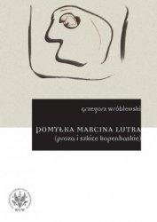 Pomyłka Marcina Lutra (proza i szkice kopenhaskie) Grzegorz Wróblewski