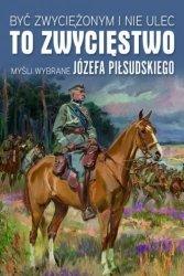 Być zwyciężonym i nie ulec to zwycięstwo Myśli wybrane Józefa Piłsudskiego