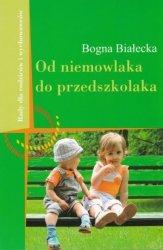 Od niemowlaka do przedszkolaka Rady dla rodziców i wychowawców Bogna Białecka