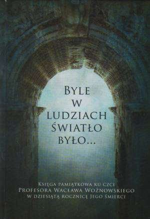 Byle w ludziach światło było... Księga pamiatkowa ku czci Profesora Wacława Woźnowskiego w dziesiątą rocznicę Jego śmierci Grzegorz Zając