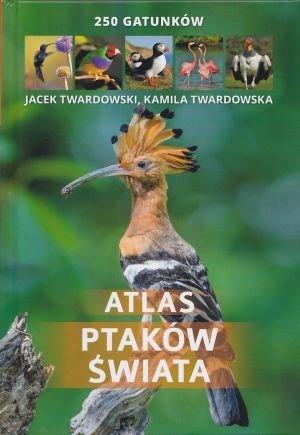 Atlas ptaków świata 250 gatunków Kamila Twardowska, Jacek Twardowski