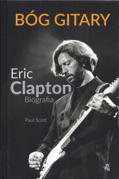 Bóg gitary. Eric Clapton. Biografia Paul Scott