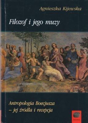 Filozof i jego muzy Antropologia Boecjusza – jego źródła i recepcja Agnieszka Kijewska