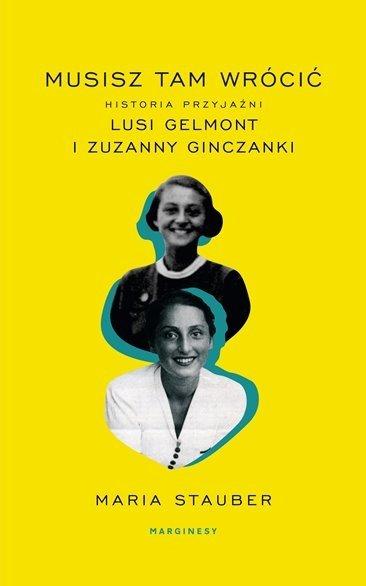 Musisz tam wrócić Historia przyjaźni Lusi Gelmont i Zuzanny Ginczanki Maria Stauber