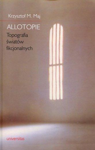 Allotopie Topografia światów fikcjonalnych Krzysztof M. Maj