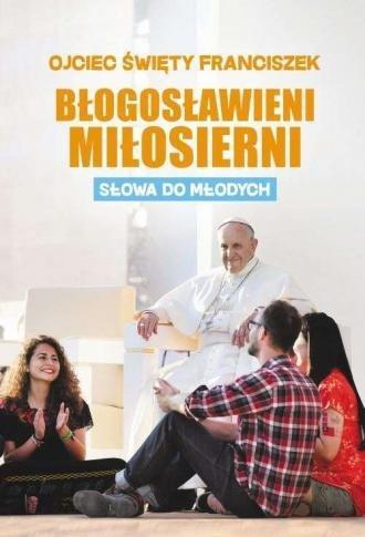 Błogosławieni miłosierni. Słowa do młodych