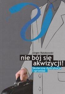 Nie bój się akwizycji Skuteczna dystrybucja i sprzedaż Jurgen Ratzkowski