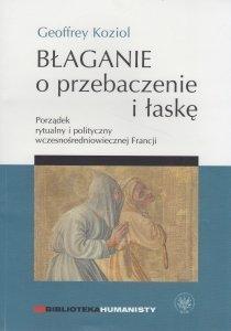 Błaganie o przebaczenie i łaskę Porządek rytualny i polityczny wczesnośredniowiecznej Francji Geoffrey Koziol
