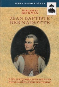 Jean Baptiste Bernadotte O tym jak żołnierz Armii Napoleona został następcą tronu szwedzkiego Margareta Beckman
