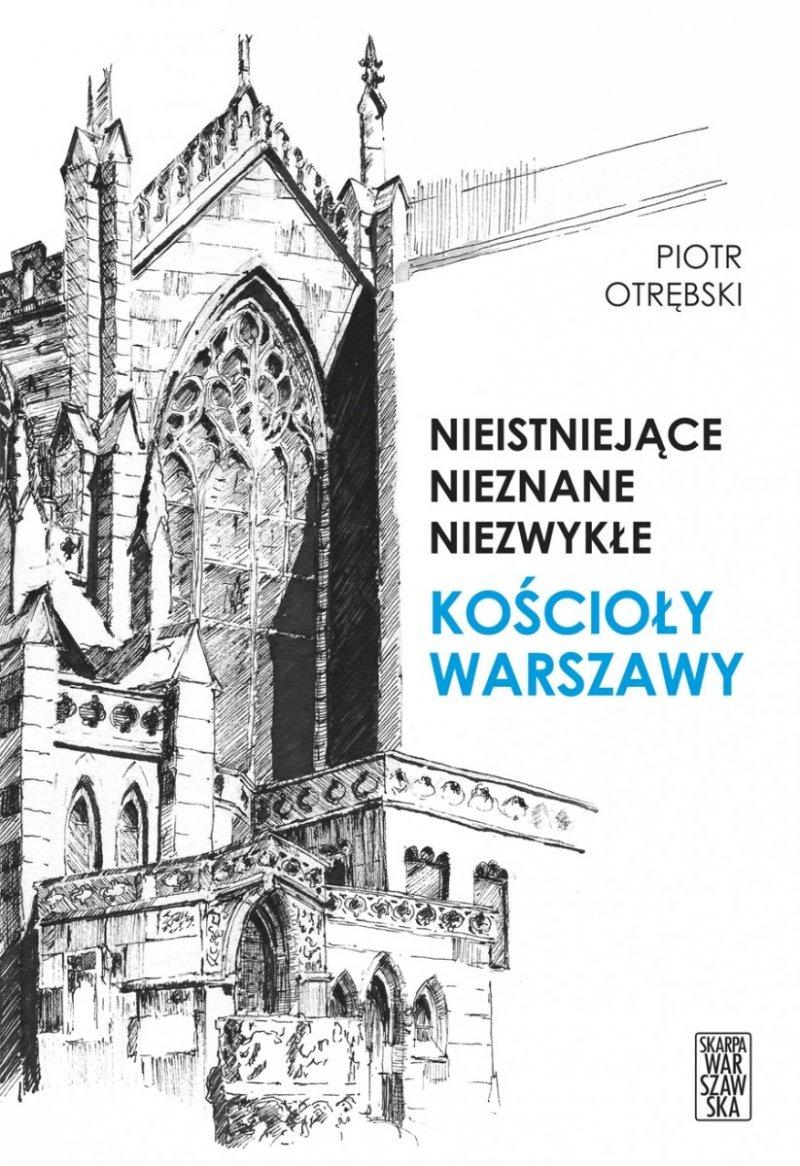 Nieistniejące nieznane niezwykłe Kościoły Warszawy Piotr Otrębski