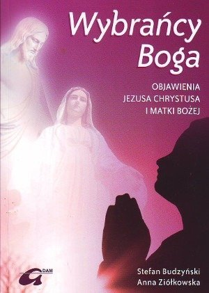 Wybrańcy Boga Objawienia Jezusa Chrystusa i Matki Bożej Stefan Budzyński Anna Ziókowska