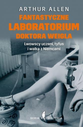 Fantastyczne laboratorium doktora Weigla Lwowscy uczeni tyfus i walka z Niemcami Arthur Allen