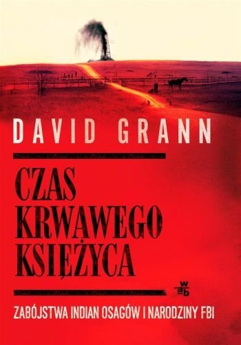 Czas krwawego księżyca Zabójstwa Indian Osagów i narodziny FBI David Grann