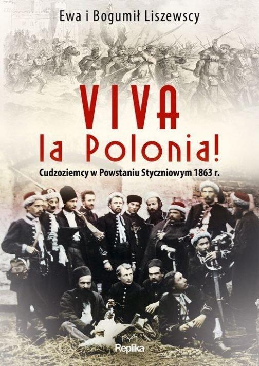 Viva la Polonia Cudzoziemcy w Powstaniu Styczniowym 1863 r. Ewa Liszewska Bogumił Liszewski