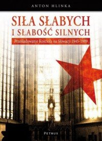 Siła słabych i słabość silnych Prześladowanie kościoła na Słowacji 1945-1989 Anton Hlinka
