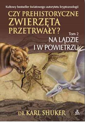 Czy prehistoryczne zwierzęta przetrwały? Tom 2 Na lądzie i w powietrzu Karl Shuker