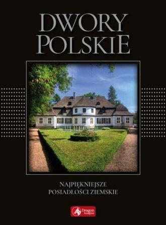 Dwory polskie Najpiękniejsze posiadłości ziemskie Marcin Pielesz