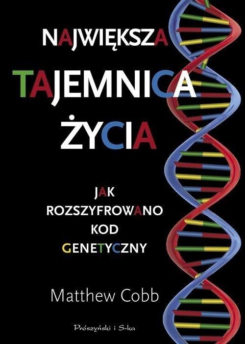 Największa tajemnica życia Jak rozszyfrowano kod genetyczny Matthew Cobb