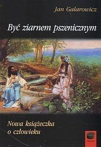 Być ziarnem pszenicznym Jan Galarowicz
