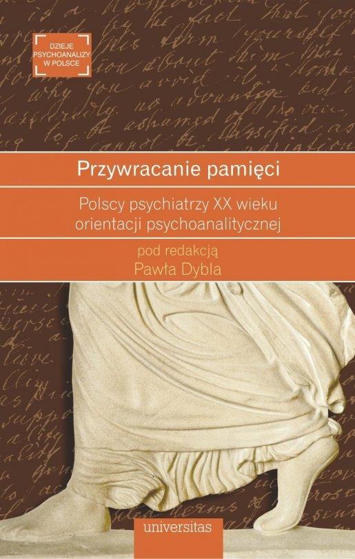 Przywracanie pamięci Polscy psychiatrzy XX wieku orientacji psychoanalitycznej Paweł Dybel