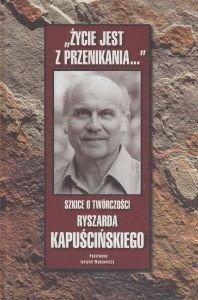 """""""ŻYCIE JEST Z PRZENIKANIA"""" Szkice o twórczości Ryszarda Kapuścińskiego"""