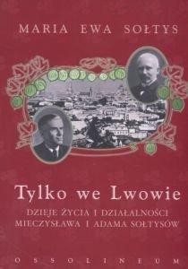 Tylko we Lwowie Dzieje życia i działalności Mieczysława i Adama Sołtysów Maria Ewa Sołtys