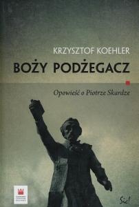 Boży podżegacz Opowieść o Piotrze Skardze Krzysztof Koehler