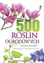 500 roślin ogrodowych. Charakterystyka, wymagania, porady