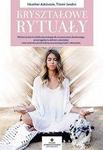 Kryształowe rytuały. Wykorzystaj krystaliczną energię do oczyszczenia duchowego, przyciągnięcia miłości, pieniędzy oraz ochrony