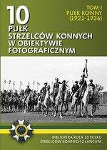 10 pułk strzelców konnych w obiektywie fotograficznym. Tom 1 Pułk konny