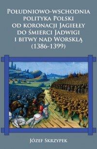 Południowo-wschodni<br />a polityka Polski od koronacji Jagiełły do śmierci Jadwigi i bitwy nad Worsklą (1386-1399)