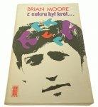 Z CUKRU BYŁ KRÓL... - Brian Moore 1972