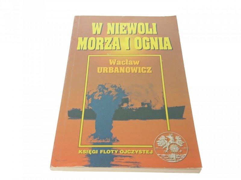 W NIEWOLI MORZA I OGNIA - Wacław Urbanowicz