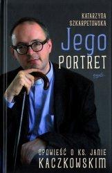 Jego portret Opowieść o ks. Janie Kaczkowskim