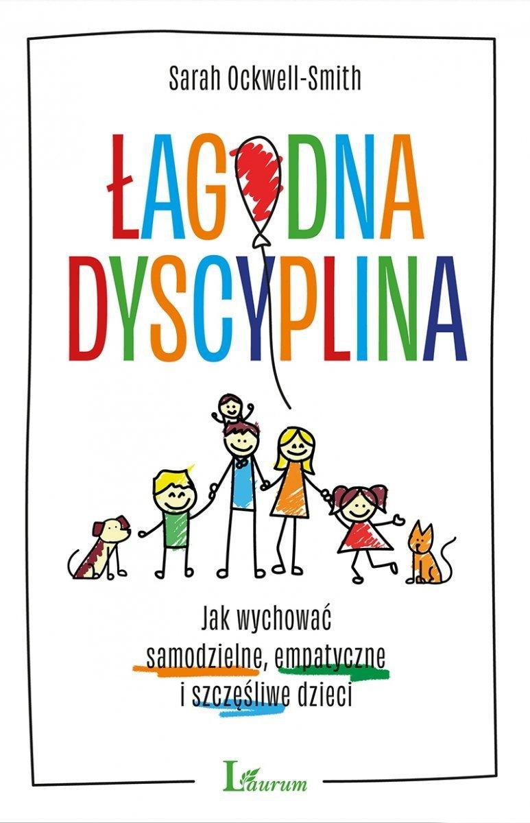 Łagodna dyscyplina Jak wychować samodzielne, empatyczne i szczęśliwe dzieci