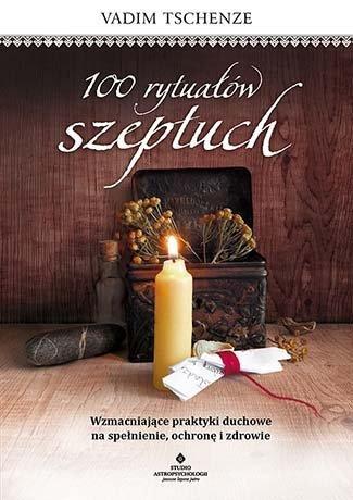 100 rytuałów szeptuch. Wzmacniające praktyki duchowe na spełnienie, ochronę i zdrowie